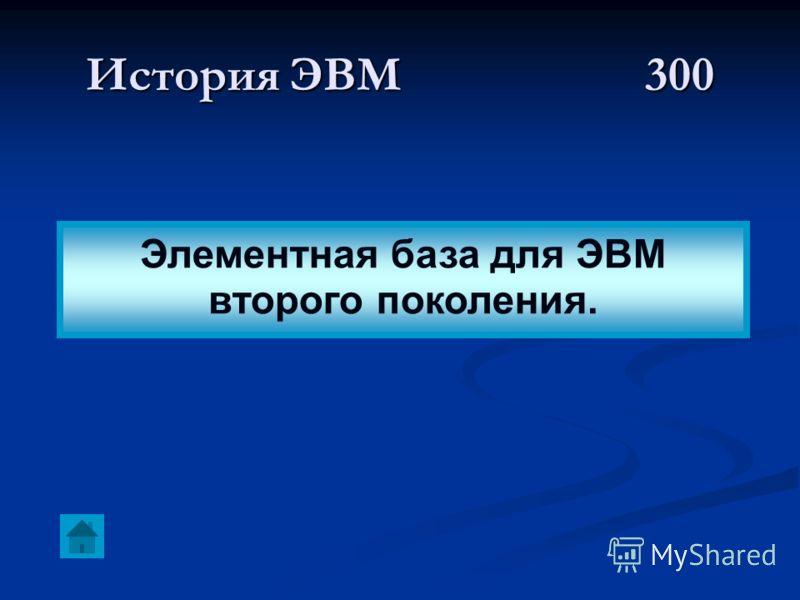 История ЭВМ 300 Элементная база для ЭВМ второго поколения.