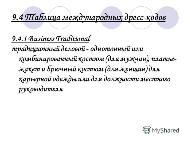 9.4 Таблица международных дресс-кодов 9.4.1 Business Traditional традиционный деловой - однотонный или комбинированный костюм (для мужчин), платье- жакет и брючный костюм (для женщин) для карьерной одежды или для должности местного руководителя