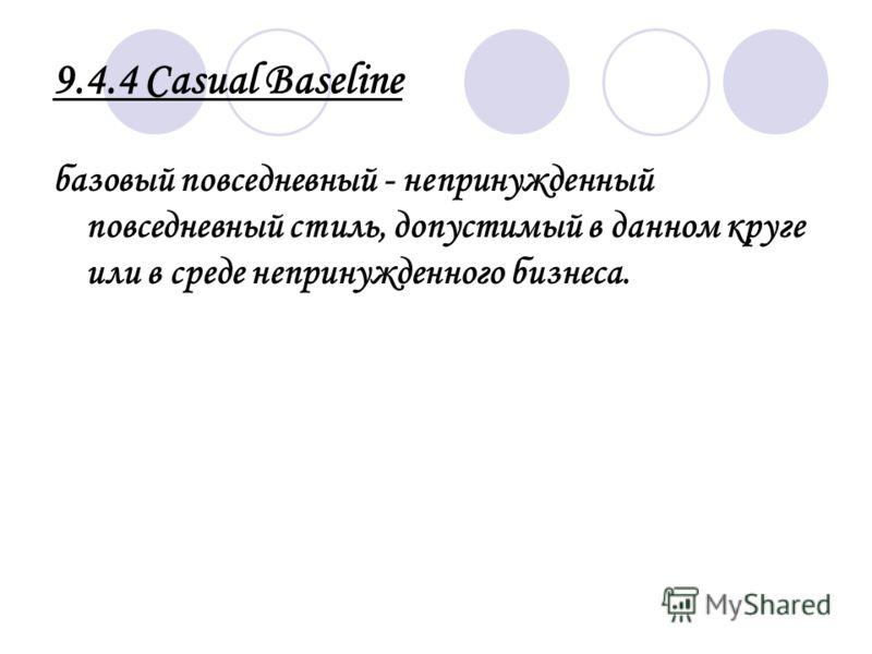9.4.4 Casual Baselinе базовый повседневный - непринужденный повседневный стиль, допустимый в данном круге или в среде непринужденного бизнеса.