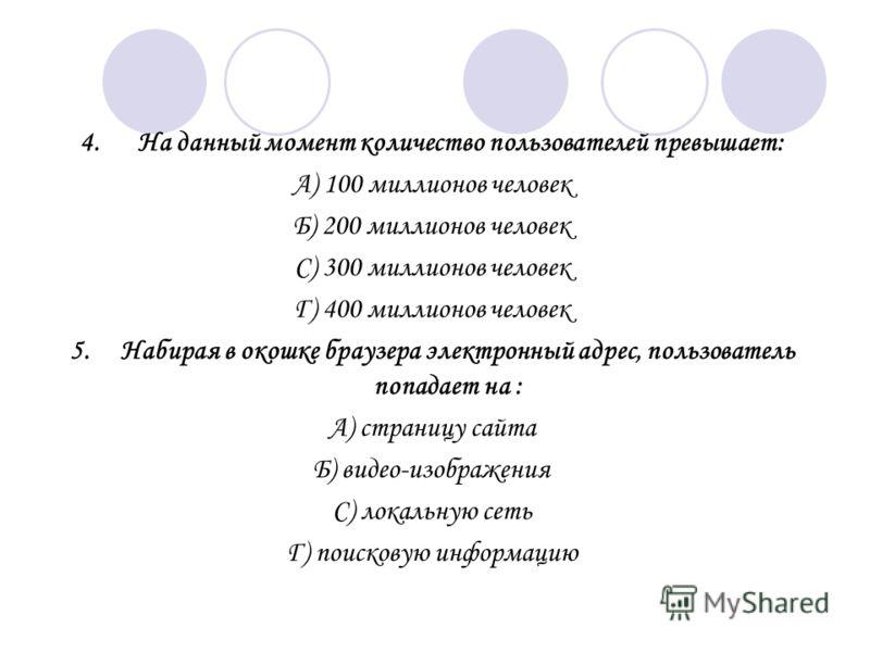 4. На данный момент количество пользователей превышает: А) 100 миллионов человек Б) 200 миллионов человек С) 300 миллионов человек Г) 400 миллионов человек 5. Набирая в окошке браузера электронный адрес, пользователь попадает на : А) страницу сайта Б
