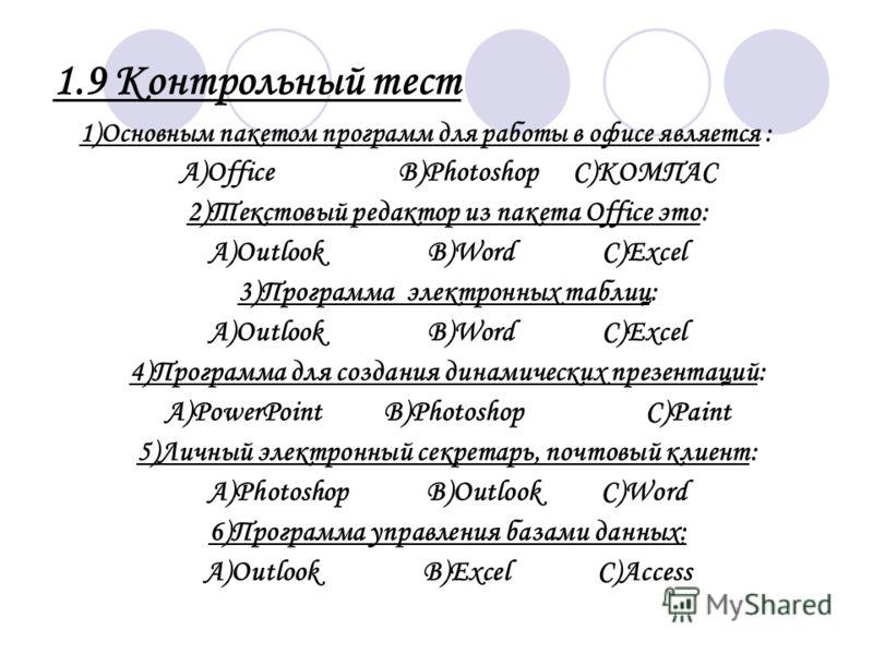 1.9 Контрольный тест 1)Основным пакетом программ для работы в офисе является : А)OfficeB)PhotoshopC)KOMПAC 2)Текстовый редактор из пакета Office это: А)OutlookB)WordC)Excel 3)Программа электронных таблиц: А)OutlookB)WordC)Excel 4)Программа для создан