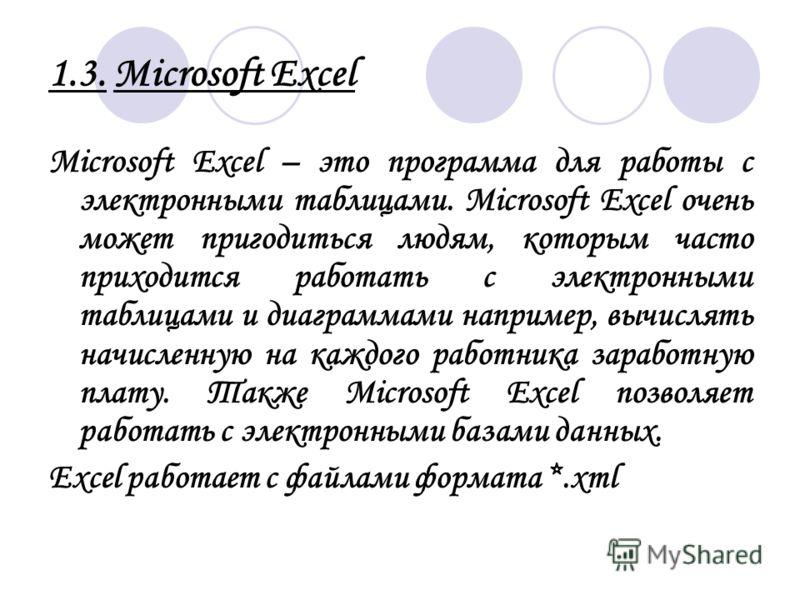 1.3. Microsoft Excel Microsoft Excel – это программа для работы с электронными таблицами. Microsoft Excel очень может пригодиться людям, которым часто приходится работать с электронными таблицами и диаграммами например, вычислять начисленную на каждо