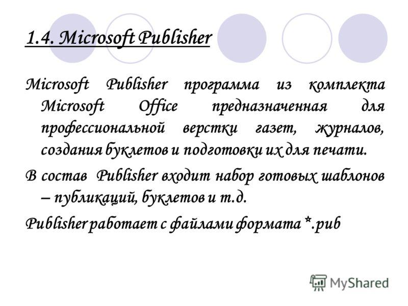 1.4. Microsoft Publisher Microsoft Publisher программа из комплекта Microsoft Office предназначенная для профессиональной верстки газет, журналов, создания буклетов и подготовки их для печати. В состав Publisher входит набор готовых шаблонов – публик