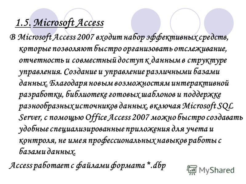 1.5. Microsoft Access В Microsoft Access 2007 входит набор эффективных средств, которые позволяют быстро организовать отслеживание, отчетность и совместный доступ к данным в структуре управления. Создание и управление различными базами данных. Благод