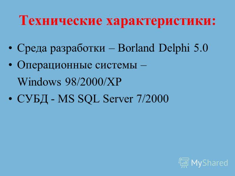 Технические характеристики: Среда разработки – Borland Delphi 5.0 Операционные системы – Windows 98/2000/XP СУБД - MS SQL Server 7/2000