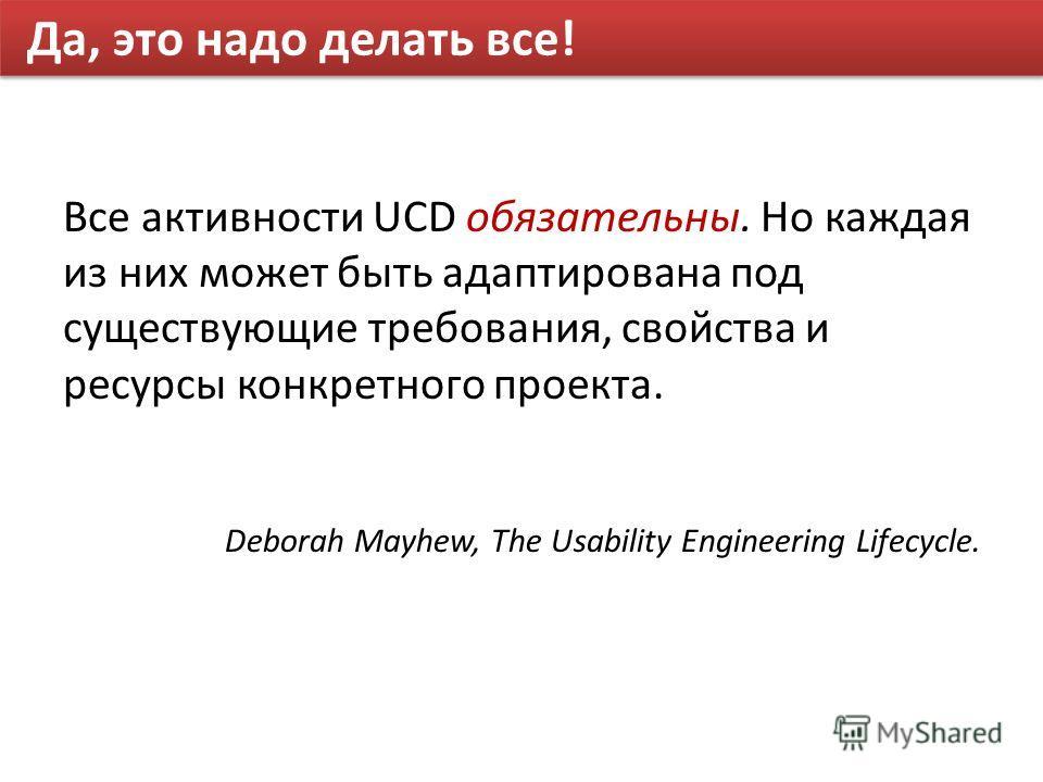 Да, это надо делать все! Все активности UCD обязательны. Но каждая из них может быть адаптирована под существующие требования, свойства и ресурсы конкретного проекта. Deborah Mayhew, The Usability Engineering Lifecycle.