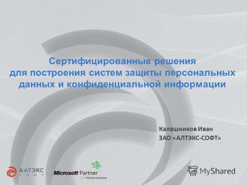 Сертифицированные решения для построения систем защиты персональных данных и конфиденциальной информации Калашников Иван ЗАО «АЛТЭКС-СОФТ»