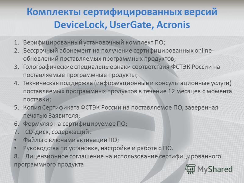 Комплекты сертифицированных версий DeviceLock, UserGate, Acronis 1.Верифицированный установочный комплект ПО; 2.Бессрочный абонемент на получение сертифицированных online- обновлений поставляемых программных продуктов; 3.Голографические специальные з