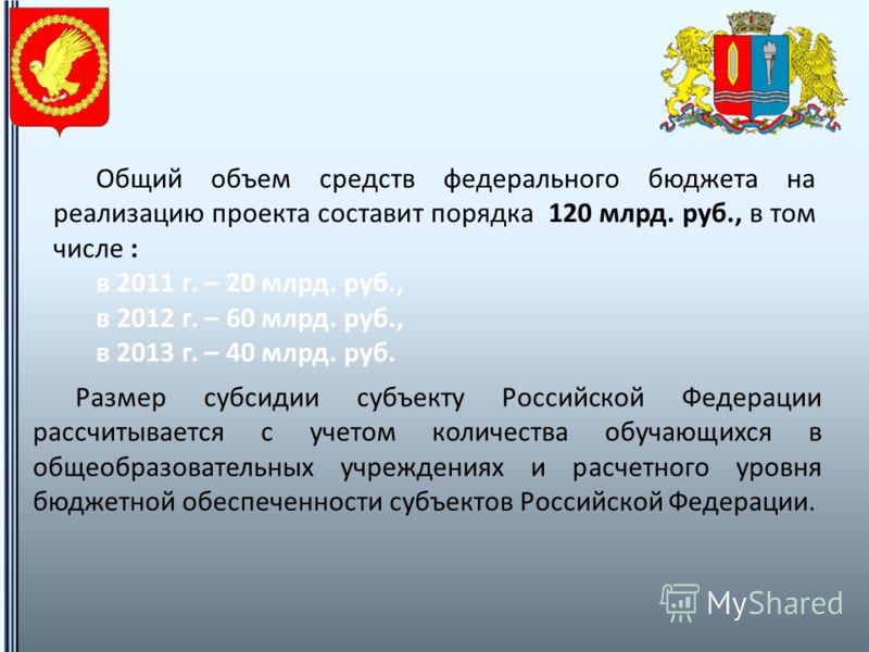 Общий объем средств федерального бюджета на реализацию проекта составит порядка 120 млрд. руб., в том числе : в 2011 г. – 20 млрд. руб., в 2012 г. – 60 млрд. руб., в 2013 г. – 40 млрд. руб. Размер субсидии субъекту Российской Федерации рассчитывается