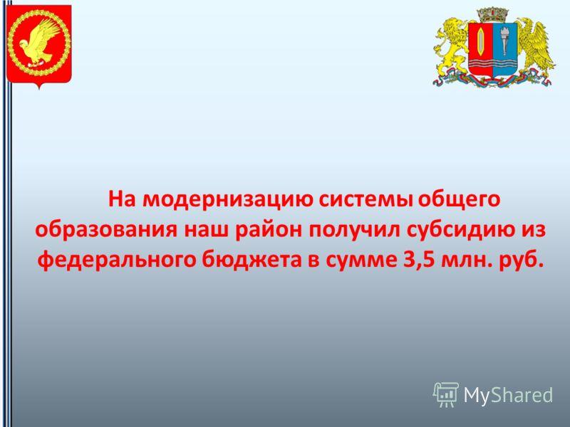 На модернизацию системы общего образования наш район получил субсидию из федерального бюджета в сумме 3,5 млн. руб.