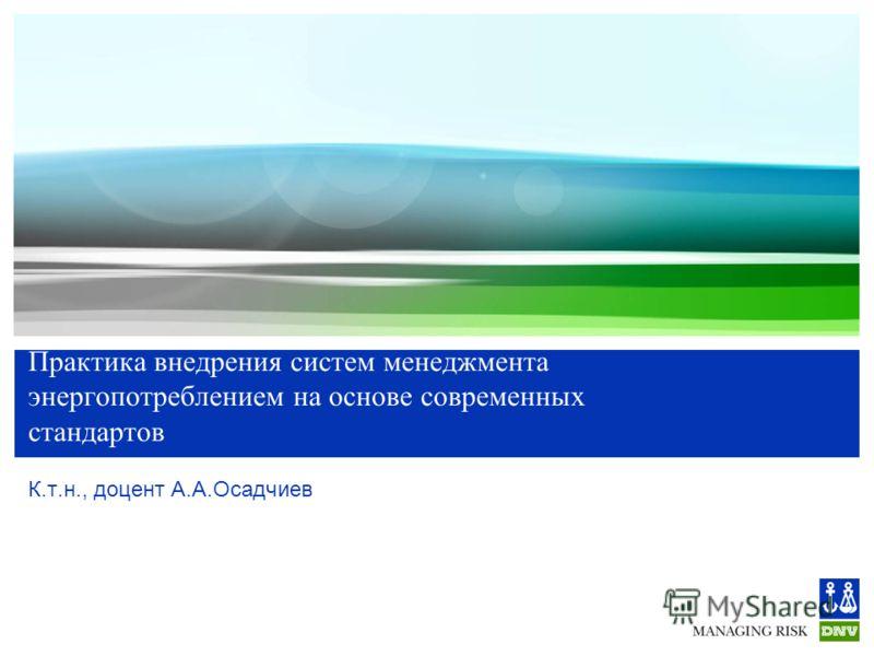 Практика внедрения систем менеджмента энергопотреблением на основе современных стандартов К.т.н., доцент А.А.Осадчиев