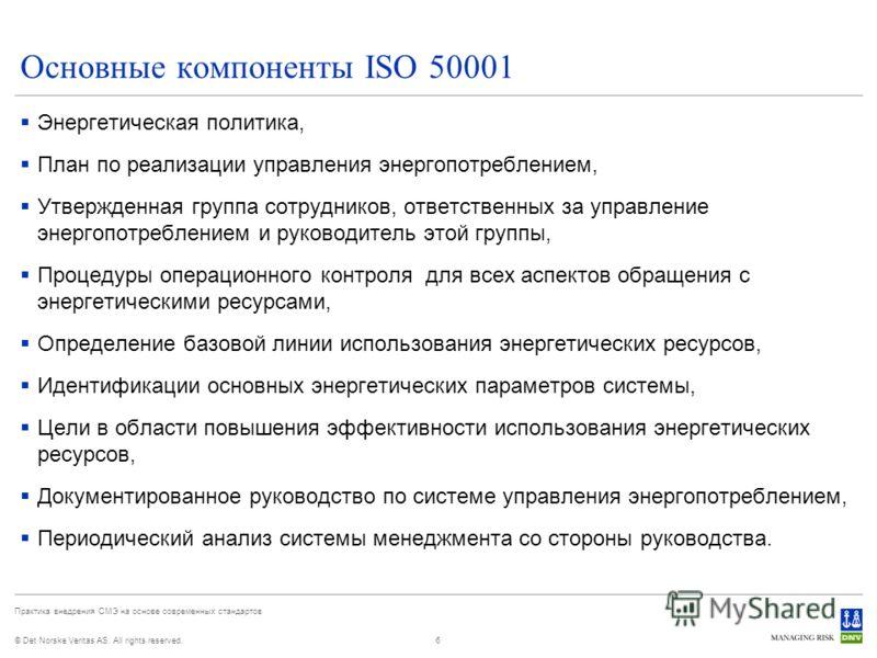 © Det Norske Veritas AS. All rights reserved. Практика внедрения СМЭ на основе современных стандартов 6 Основные компоненты ISO 50001 Энергетическая политика, План по реализации управления энергопотреблением, Утвержденная группа сотрудников, ответств