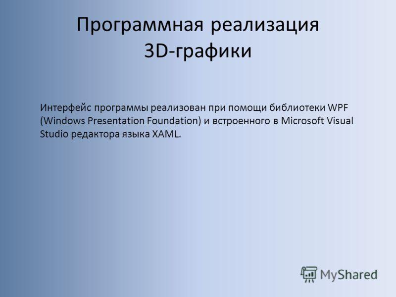 Программная реализация 3D-графики Интерфейс программы реализован при помощи библиотеки WPF (Windows Presentation Foundation) и встроенного в Microsoft Visual Studio редактора языка XAML.