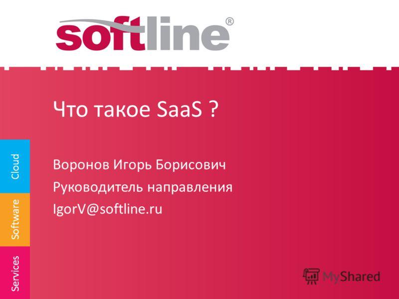 Software Cloud Services Что такое SaaS ? Воронов Игорь Борисович Руководитель направления IgorV@softline.ru