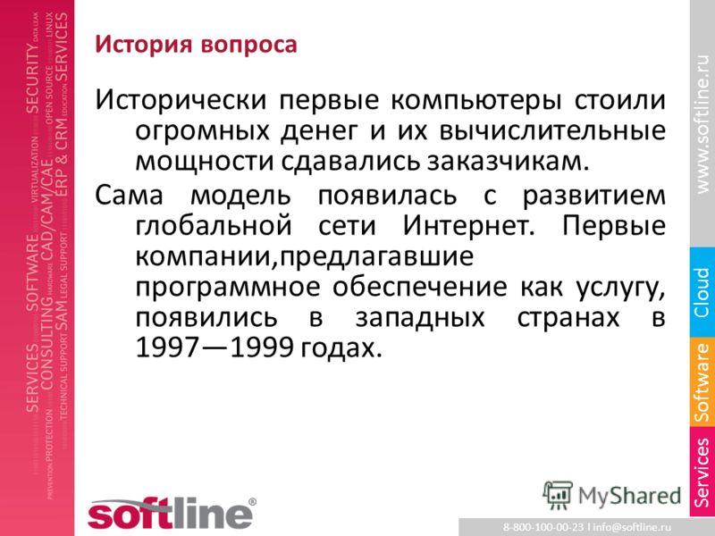 8-800-100-00-23 l info@softline.ru www.softline.ru Software Cloud Services История вопроса Исторически первые компьютеры стоили огромных денег и их вычислительные мощности сдавались заказчикам. Сама модель появилась с развитием глобальной сети Интерн