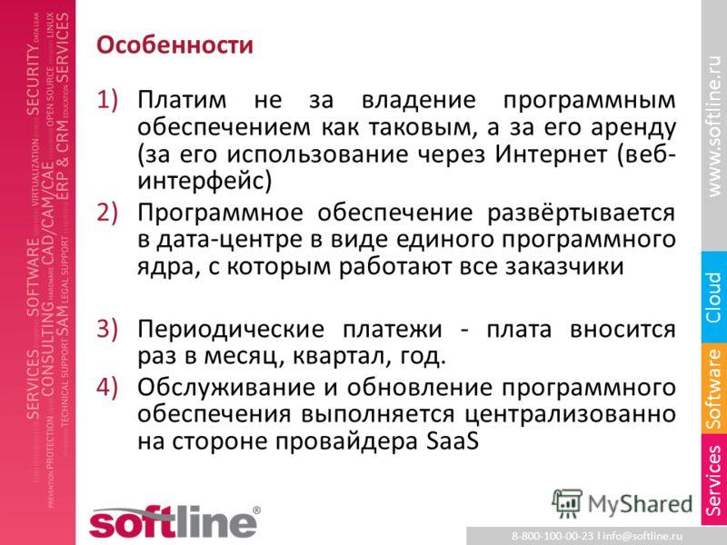 8-800-100-00-23 l info@softline.ru www.softline.ru Software Cloud Services Особенности 1)Платим не за владение программным обеспечением как таковым, а за его аренду (за его использование через Интернет (веб- интерфейс) 2)Программное обеспечение развё