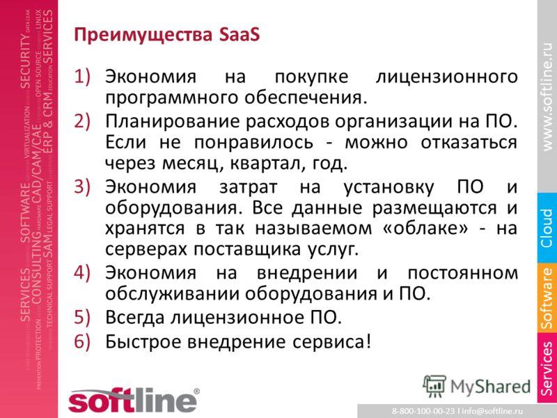 8-800-100-00-23 l info@softline.ru www.softline.ru Software Cloud Services Преимущества SaaS 1)Экономия на покупке лицензионного программного обеспечения. 2)Планирование расходов организации на ПО. Если не понравилось - можно отказаться через месяц,