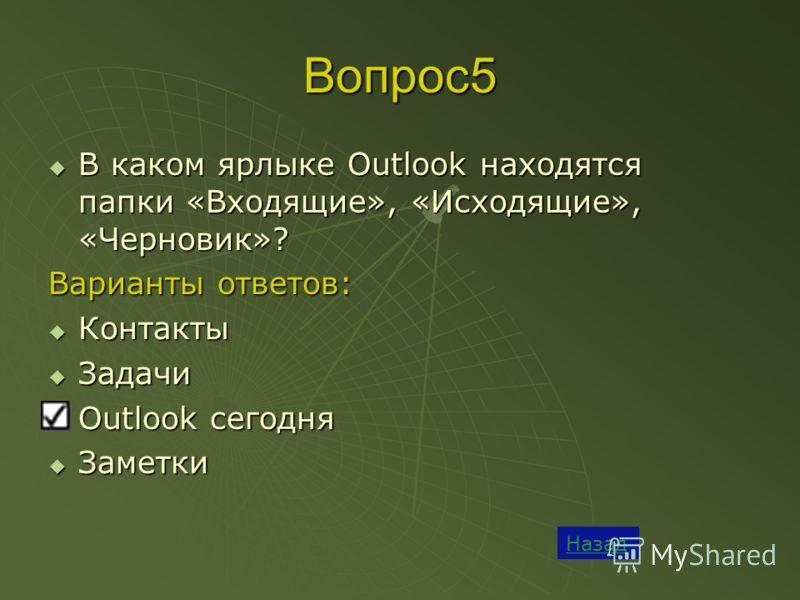 Вопрос5 Назад В каком ярлыке Outlook находятся папки «Входящие», «Исходящие», «Черновик»? В каком ярлыке Outlook находятся папки «Входящие», «Исходящие», «Черновик»? Варианты ответов: Контакты Контакты Задачи Задачи Outlook сегодня Outlook сегодня За