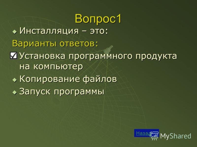 Вопрос1 Назад Инсталляция – это: Инсталляция – это: Варианты ответов: Установка программного продукта на компьютер Установка программного продукта на компьютер Копирование файлов Копирование файлов Запуск программы Запуск программы