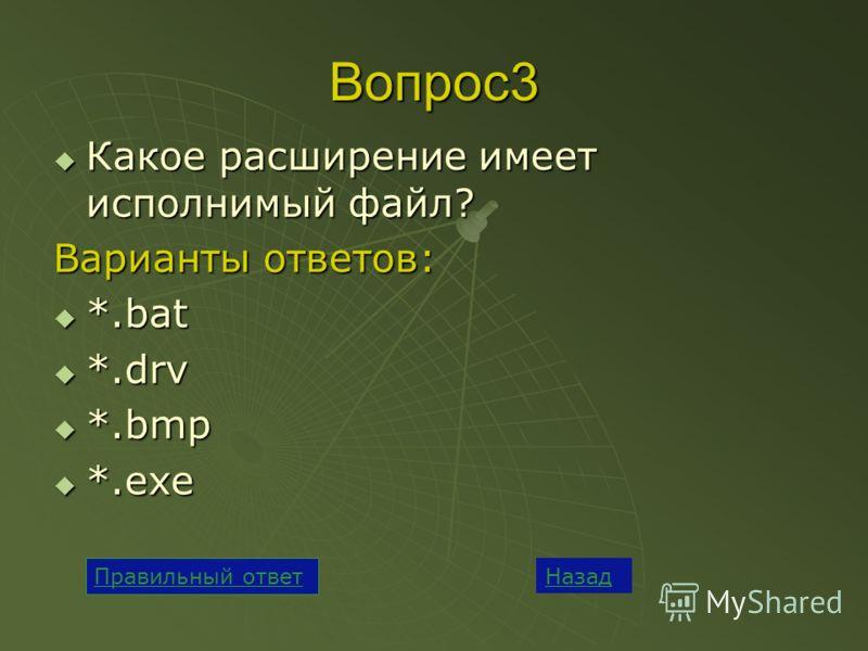 Вопрос3 Какое расширение имеет исполнимый файл? Какое расширение имеет исполнимый файл? Варианты ответов: *.bat *.bat *.drv *.drv *.bmp *.bmp *.exe *.exe Назад Правильный ответ