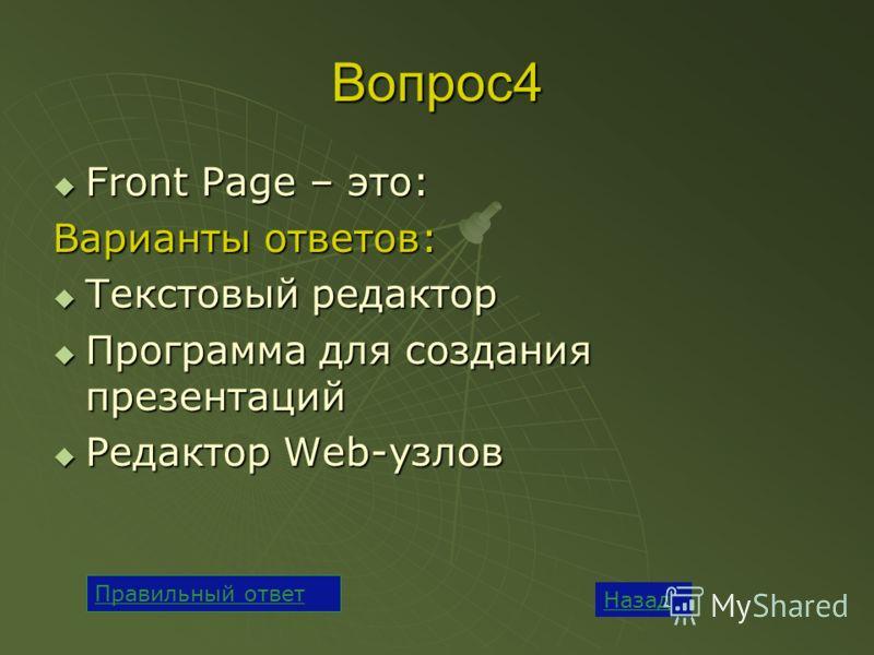 Вопрос4 Front Page – это: Front Page – это: Варианты ответов: Текстовый редактор Текстовый редактор Программа для создания презентаций Программа для создания презентаций Редактор Web-узлов Редактор Web-узлов Назад Правильный ответ