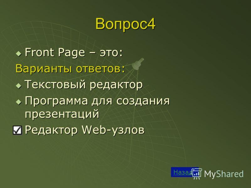 Вопрос4 Назад Front Page – это: Front Page – это: Варианты ответов: Текстовый редактор Текстовый редактор Программа для создания презентаций Программа для создания презентаций Редактор Web-узлов Редактор Web-узлов