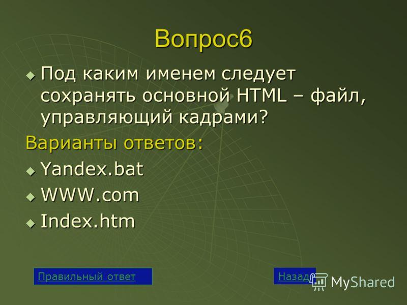 Вопрос6 Под каким именем следует сохранять основной HTML – файл, управляющий кадрами? Под каким именем следует сохранять основной HTML – файл, управляющий кадрами? Варианты ответов: Yandex.bat Yandex.bat WWW.com WWW.com Index.htm Index.htm Назад Прав