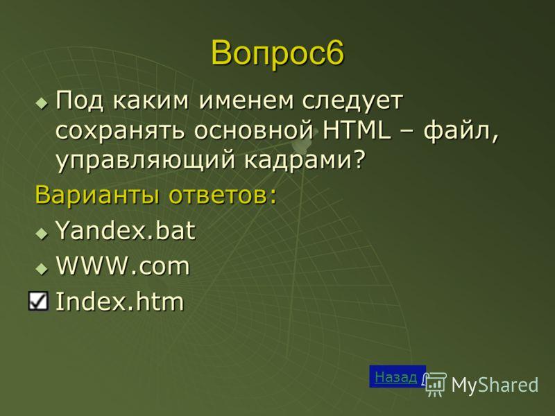 Вопрос6 Назад Под каким именем следует сохранять основной HTML – файл, управляющий кадрами? Под каким именем следует сохранять основной HTML – файл, управляющий кадрами? Варианты ответов: Yandex.bat Yandex.bat WWW.com WWW.com Index.htm Index.htm