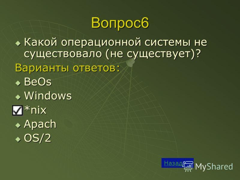 Вопрос6 Какой операционной системы не существовало (не существует)? Какой операционной системы не существовало (не существует)? Варианты ответов: BeOs BeOs Windows Windows *nix *nix Apach Apach OS/2 OS/2 Назад