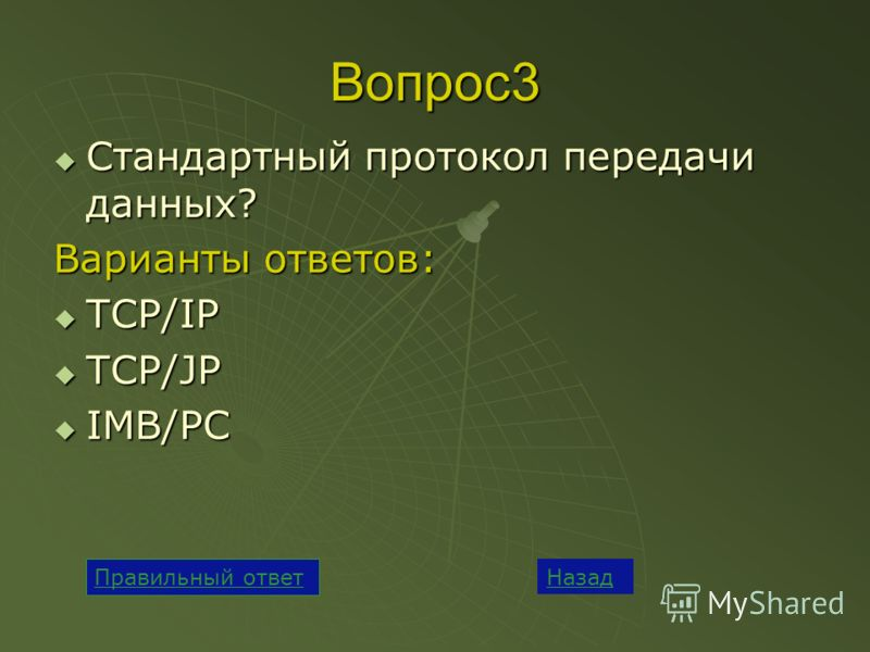 Вопрос3 Стандартный протокол передачи данных? Стандартный протокол передачи данных? Варианты ответов: TCP/IP TCP/IP TCP/JP TCP/JP IMB/PC IMB/PC Назад Правильный ответ