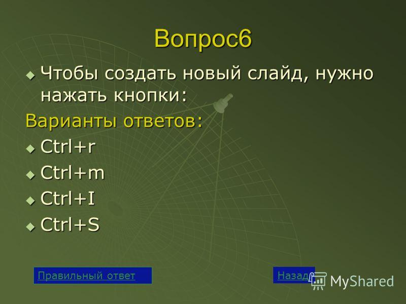 Вопрос6 Чтобы создать новый слайд, нужно нажать кнопки: Чтобы создать новый слайд, нужно нажать кнопки: Варианты ответов: Ctrl+r Ctrl+r Ctrl+m Ctrl+m Ctrl+I Ctrl+I Ctrl+S Ctrl+S Назад Правильный ответ