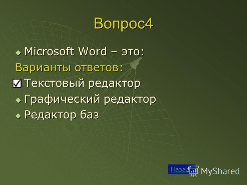 Вопрос4 Назад Microsoft Word – это: Microsoft Word – это: Варианты ответов: Текстовый редактор Текстовый редактор Графический редактор Графический редактор Редактор баз Редактор баз