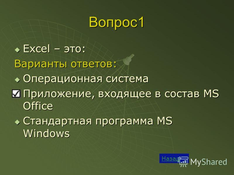 Вопрос1 Назад Excel – это: Excel – это: Варианты ответов: Операционная система Операционная система Приложение, входящее в состав MS Office Приложение, входящее в состав MS Office Стандартная программа MS Windows Стандартная программа MS Windows