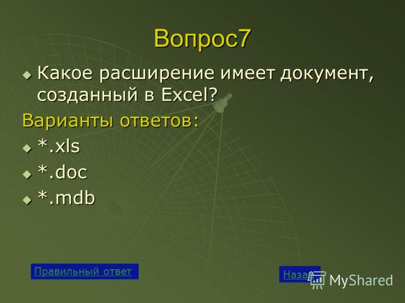Вопрос7 Какое расширение имеет документ, созданный в Excel? Какое расширение имеет документ, созданный в Excel? Варианты ответов: *.xls *.xls *.doc *.doc *.mdb *.mdb Назад Правильный ответ
