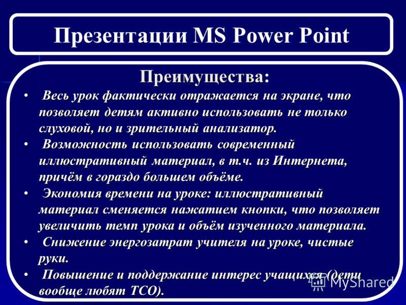 Презентации MS Power Point Преимущества Преимущества: Весь урок фактически отражается на экране, что позволяет детям активно использовать не только слуховой, но и зрительный анализатор. Весь урок фактически отражается на экране, что позволяет детям а