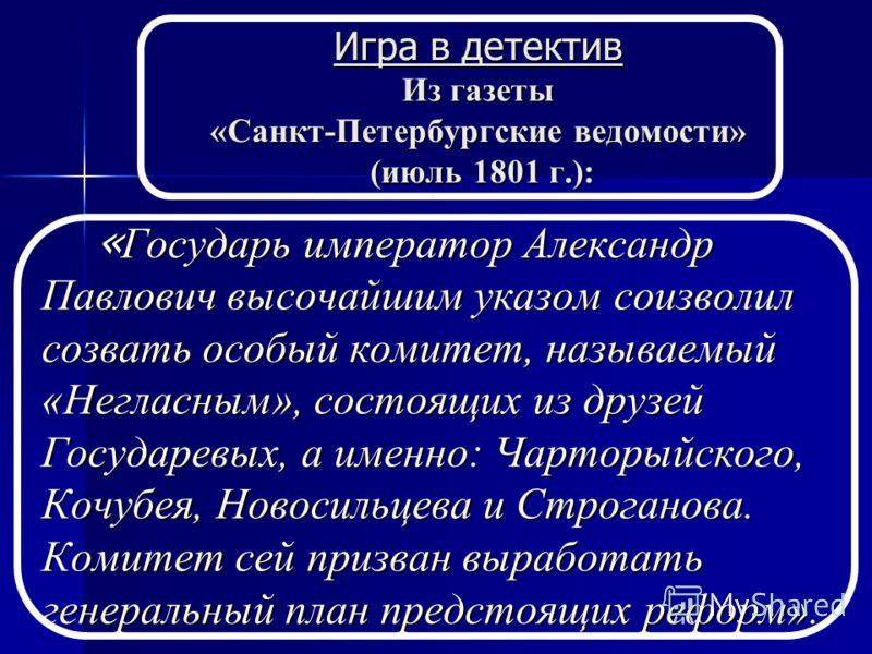Игра в детектив Из газеты «Санкт-Петербургские ведомости» (июль 1801 г.): « Государь император Александр Павлович высочайшим указом соизволил созвать особый комитет, называемый «Негласным», состоящих из друзей Государевых, а именно: Чарторыйского, Ко