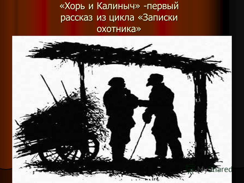 «Хорь и Калиныч» -первый рассказ из цикла «Записки охотника»