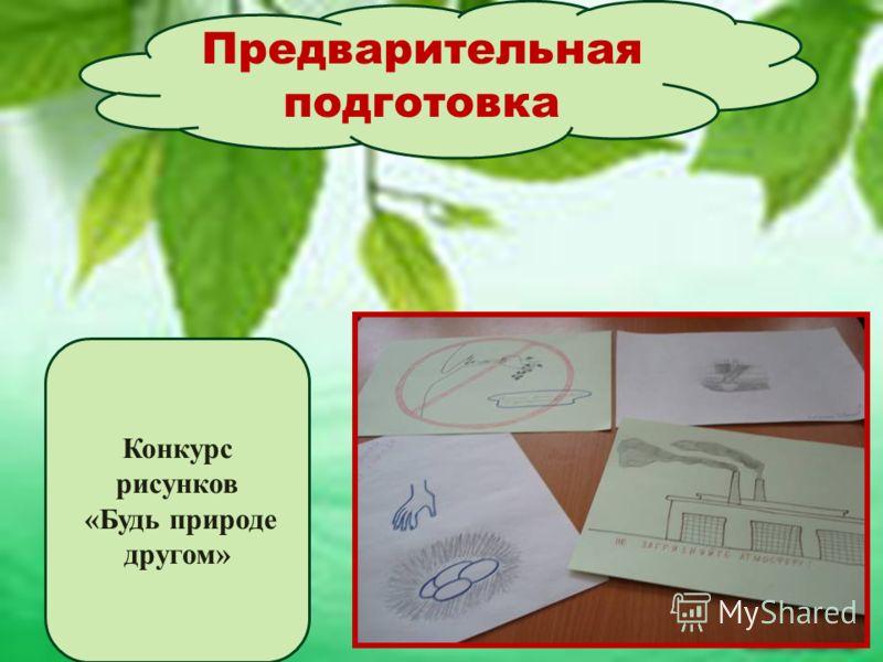 Предварительная подготовка Конкурс рисунков «Будь природе другом»