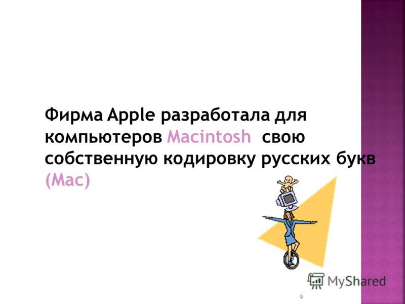 9 Фирма Apple разработала для компьютеров Macintosh свою собственную кодировку русских букв (Mac)