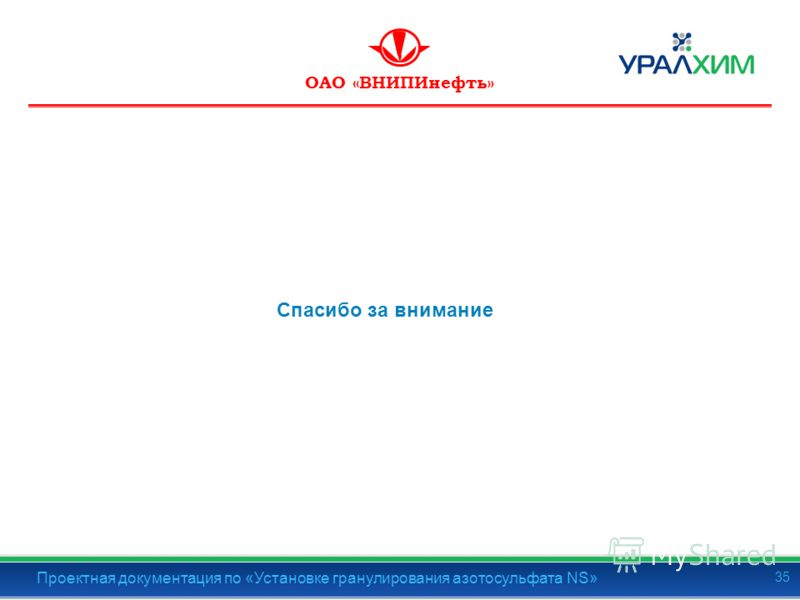 ОАО «ВНИПИнефть» Спасибо за внимание Проектная документация по «Установке гранулирования азотосульфата NS» 35