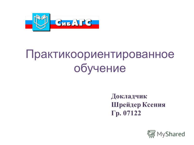 Практикоориентированное обучение Докладчик Шрейдер Ксения Гр. 07122