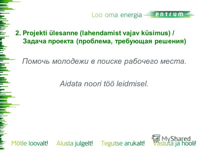 2. Projekti ülesanne (lahendamist vajav küsimus) / Задача проекта (проблема, требующая решения) Помочь молодежи в поиске рабочего места. Aidata noori töö leidmisel.