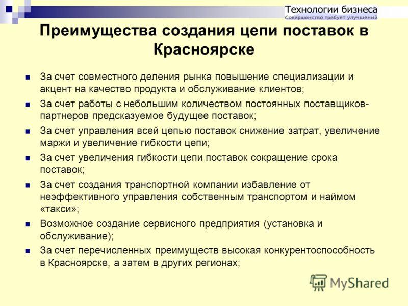 Преимущества создания цепи поставок в Красноярске За счет совместного деления рынка повышение специализации и акцент на качество продукта и обслуживание клиентов; За счет работы с небольшим количеством постоянных поставщиков- партнеров предсказуемое