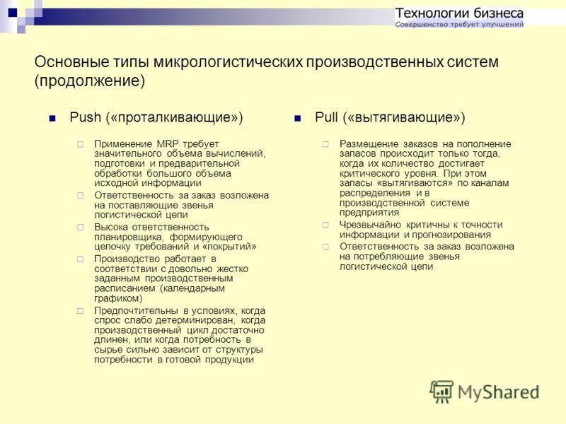 Основные типы микрологистических производственных систем (продолжение) Push («проталкивающие») Применение MRP требует значительного объема вычислений, подготовки и предварительной обработки большого объема исходной информации Ответственность за заказ
