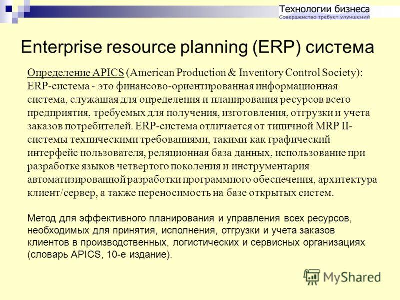 Enterprise resource planning (ERP) система Определение APICS (American Production & Inventory Control Society): ERP-система - это финансово-ориентированная информационная система, служащая для определения и планирования ресурсов всего предприятия, тр