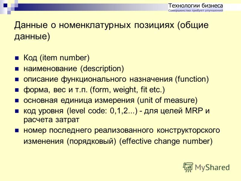 Данные о номенклатурных позициях (общие данные) Код (item number) наименование (description) описание функционального назначения (function) форма, вес и т.п. (form, weight, fit etc.) основная единица измерения (unit of measure) код уровня (level code