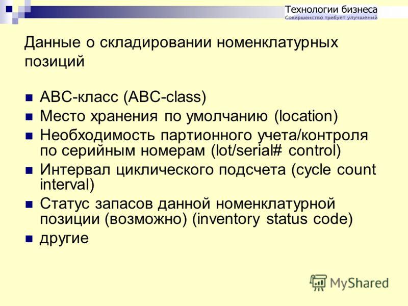 Данные о складировании номенклатурных позиций ABC-класс (ABC-class) Место хранения по умолчанию (location) Необходимость партионного учета/контроля по серийным номерам (lot/serial# control) Интервал циклического подсчета (cycle count interval) Статус
