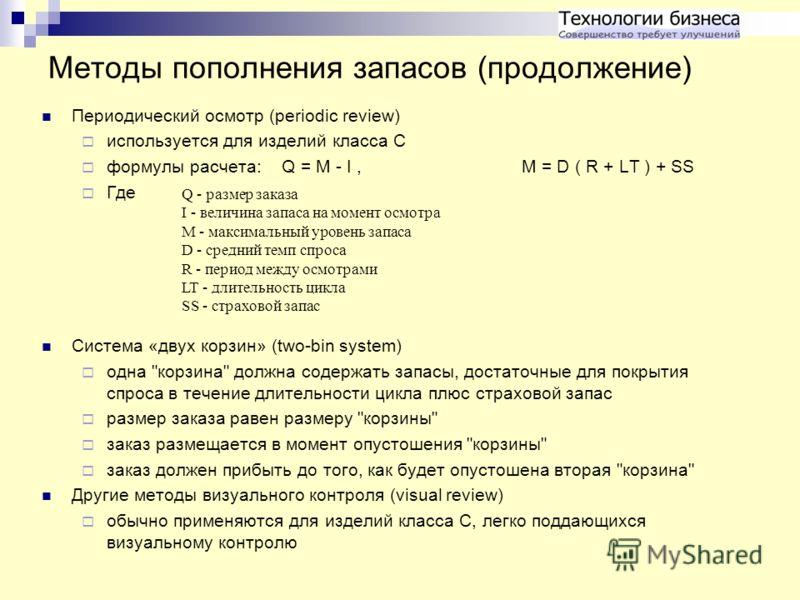 Методы пополнения запасов (продолжение) Периодический осмотр (periodic review) используется для изделий класса C формулы расчета: Q = M - I, M = D ( R + LT ) + SS Где Система «двух корзин» (two-bin system) одна