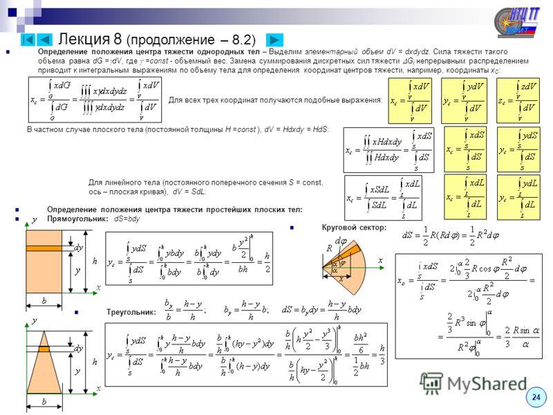 Лекция 8 (продолжение – 8.2) Определение положения центра тяжести однородных тел – Выделим элементарный объем dV = dxdydz. Сила тяжести такого объема равна dG = dV, где =const - объемный вес. Замена суммирования дискретных сил тяжести G i непрерывным