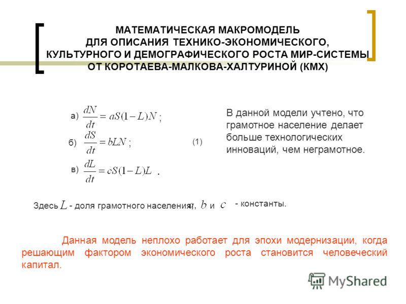 МАТЕМАТИЧЕСКАЯ МАКРОМОДЕЛЬ ДЛЯ ОПИСАНИЯ ТЕХНИКО-ЭКОНОМИЧЕСКОГО, КУЛЬТУРНОГО И ДЕМОГРАФИЧЕСКОГО РОСТА МИР-СИСТЕМЫ ОТ КОРОТАЕВА-МАЛКОВА-ХАЛТУРИНОЙ (КМХ) а) б) в). ; ; (1) В данной модели учтено, что грамотное население делает больше технологических инн